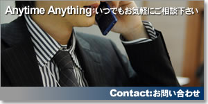 Anytime Anything:いつでもお気軽にご相談下さい Contact:お問い合わせ